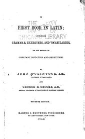 A First Book in Latin: Containing Grammar, Exercises, and Vocabularies, on the Method of Constant Imitation and Repetition