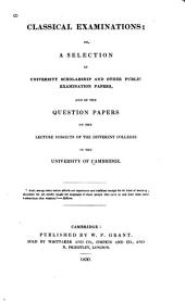 Classical Examinations: Or, A Selection of University Scholarship and Other Public Examination Papers and of the Question Papers on the Lecture Subjects of the Different Colleges in the University of Cambridge, Volume 1