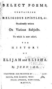 Select poems: containing religious epistles, &c., occasionally written on various subjects. To which is now added, The history of Elijah and Elisha