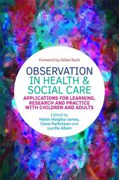 Observation in Health and Social Care: Applications for Learning, Research and Practice with Children and Adults