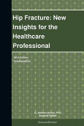Hip Fracture: New Insights for the Healthcare Professional: 2013 Edition: ScholarlyBrief
