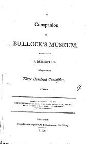 A Companion to Bullock's Museum: Containing a Description of Upwards of Three Hundred Curiosities. Intended Principally for the Information of Those who Visit His Cabinet, and to Enable Them to Describe it Afterwards to Their Friends, Volume 9