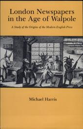 London Newspapers in the Age of Walpole: A Study of the Origins of the Modern English Press