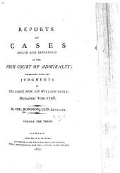 Reports of Cases Argued and Determined in the High Court of Admiralty: 1798-[1808].