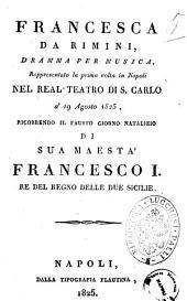 Francesca da Rimini, dramma per musica, rappresentato la prima volta in Napoli nel Real Teatro di S. Carlo a' 19 agosto 1825, ricorrendo il fausto giorno natalizio di sua maestà Francesco 1. re del regno delle due Sicilie [la musica è del sig. maestro Carlini]
