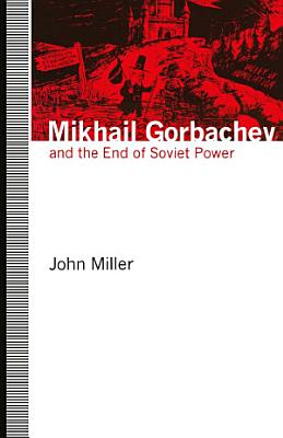 Mikhail Gorbachev and the End of Soviet Power