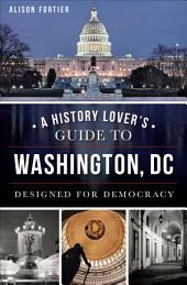 A History Lover's Guide to Washington,: Designed for Democracy