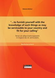 to furnish yourself with the knowledge of such things as may be serviceable to your country and fit for your calling   Reisen als adlige Erziehungspraktik im England des 16  Jahrhunderts PDF