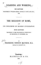 Learning and Working: Six Lectures Delivered in Willis's Rooms, London, in June and July 1854 ; The Religion of Rome and Its Influence on Modern Civilization : Four Lectures Delivered in the Philosophical Institution of Edinburgh, in December, 1854