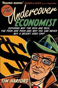 The Undercover Economist  Exposing Why the Rich Are Rich  the Poor Are Poor  and Why You Can Never Buy a Decent Used Car  PDF