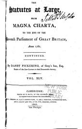 The Statutes at Large from the Magna Charta [to the End of the Eleventh Parliament of Great Britain, Anno 1761 Continued to 1806]: Volume 45, Part 1