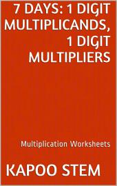 7 Days Math Multiplication Series: 1 Digit Multiplicands, 1 Digit Multipliers, Daily Practice Workbook To Improve Mathematics Skills: Maths Worksheets