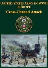 United States Army in WWII - Europe - Cross-Channel Attack: [Illustrated Edition]