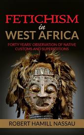 Fetichism in West Africa: Forty Years' Observation of Native Customs and Superstitions