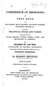 A Compendium of Mechanics, or Text book for engineers, mill-wrights, machine-makers, founders, smiths, &c. containing practical rules and tables ... also examples for each rule ... for the use of operative mechanics, etc