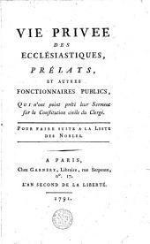 Vie privée des ecclesiastiques, prélats et autres fonctionnaires publics qui n'ont point prêté leur serment à la constitution du clergé. Pour faire suite à la liste des nobles