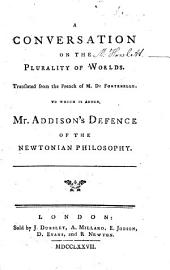 A Conversation on the Plurality of Worlds: Translated from the French of M. De Fontenelle. To which is Added, Mr. Addison's Defence of the Newtonian Philosophy