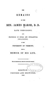 The Remains of the Rev. James Marsh, D. D., Late President and Professor of Moral and Intellectual Philosophy in the University of Vermont: With a Memoir of His Life