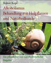 Alkoholismus, Alkoholsucht - Alkoholabhängigkeit behandeln mit Pflanzenheilkunde, Akupressur und Wasserheilkunde: Ein pflanzlicher und naturheilkundlicher Ratgeber