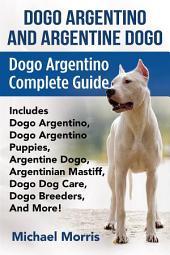 Dogo Argentino and Argentine Dogo: Dogo Argentino Complete Guide Includes Dogo Argentino, Dogo Argentino Puppies, Argentine Dogo, Argentinian Mastiff, Dogo Dog Care, Dogo Breeders, And More!