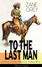To The Last Man: A Story of the Pleasant Valley War (Western Classic): The Mysterious Rider, Valley War & Desert Gold (Adventure Trilogy)