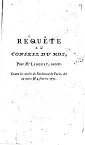 Requête au Conseil du Roi, pour Me Linguet, avocat, contre les arrêts du Parlement de Paris, des 29 mars et 4 février 1775