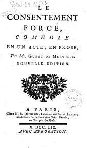 Le consentement force, comedie en un acte et en prose, par Mr. Guyot de Merveille
