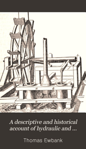 A descriptive and historical account of hydraulic and other machines for raising water, ancient and modern: with observations on various subjects connected with the mechanic arts, including the progressive development of the steam engine ... : in five books Illustrated by nearly three hundred engravings