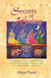 Ayurveda Secrets of Healing: The Complete Ayurvedic Guide to Healing Through Pancha Karma Seasonal Therapies, Diet, Herbal Remedies, and Memory