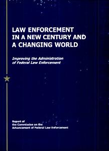Law Enforcement in a New Century and a Changing World  Improving the Administration of Federal Law Enforcement  Report of the Commission on the Advancement of Federal Law Enforcement Book