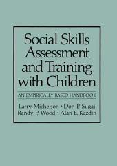 Social Skills Assessment and Training with Children: An Empirically Based Handbook