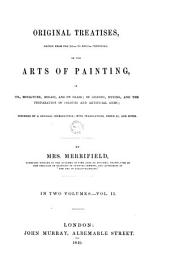 Original Treatises, Dating from the XIIth to the XVIIIth Centuries, [o]n the Arts of Painting,: In Oil, Miniature, Mosaic, and on Glass; of Gilding, Dyeing, and the Preparation of Colours and Artificial Gems; Preceded by a General Introduction; with Translations, Prefaces, and Notes. By Mrs. Merrifield, ... In Two Volumes, Volume 2