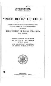"""Rose Book"" of Chile: Communications Exchanged Between the Chancelleries of Chile and of Peru Regarding the Question of Tacna and Arica (1905 to 1908). Observations on the Note of His Excellency Mr. Seoane of May 8, 1908 with an Abstract and Parallel Study"