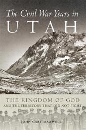 The Civil War Years in Utah: The Kingdom of God and the Territory That Did Not Fight