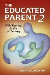 The Educated Parent 2: Child Rearing in the 21st Century, 2nd Edition: Child Rearing in the 21st Century, Edition 2