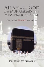 Allah Is Not God and Muhammad Is the Messenger of Allah: The Qur'an Against the World