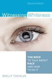 Witnessing Whiteness: The Need to Talk About Race and How to Do It, Edition 2