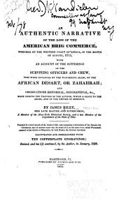 An Authentic Narrative of the Loss of the American Brig Commerce: Wrecked on the Western Coast of Africa, in the Month of August, 1815, with an Account of the Sufferings of the Surviving Officers and Crew, who Were Enslaved by the Wandering Arabs, on the African Desart, Or Zahahrah; and Observations Historical, Geographical, Made During the Travels of the Author, While a Slave to the Arabs, and in the Empire of Morocco. Preceded by a Brief Sketch of the Author's Life; and Containing a Description of the Famous City Tombuctoo, and of Another Larger City, Far South of It, on the Same River, Called Wassanah, Narrated to the Author at Mogadore, by Sidi Hamet, the Arabian Merchant. Illustrated and Embellished with the Copperplate Engravings; Revised, and His Life Continued, by the Author, in January, 1828