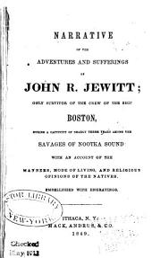 Narrative of the Adventures and Sufferings of John R. Jewitt: Only Survivor of the Crew of the Ship Boston, During a Captivity of Nearly Three Years Among the Savages of Nootka Sound: with an Account of the Manners, Mode of Living, and Religious Opinions of the Natives