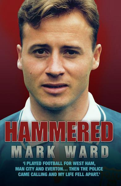 Hammered - I Played Football for West Ham, Man City and Everton... Then the Police Came Calling and My Life Fell Apart