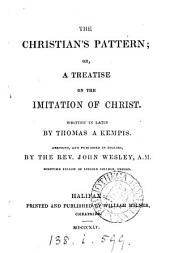 The Christian's pattern; or, A treatise on the imitation of Christ, by Thomas a Kempis, abridged and publ. in Engl. by J. Wesley