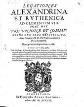Legationes Alexandrina Et Rvthenica Ad Clementem VIII. Pont. Max. Pro Vnione et Commvnione Cvm Sede Apostolica: Anno Domini M.D.XCV. die 15. Ianuarij et 23. Decembris