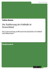 Die Etablierung des Fußballs in Deutschland: Eine Untersuchung zur Wesensverwandtschaft von Fußball und Militarismus