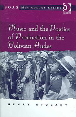 Music and the Poetics of Production in the Bolivian Andes PDF