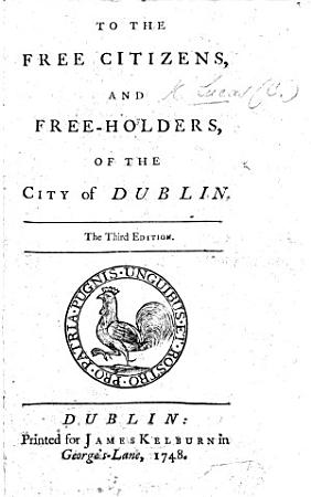 To the Free Citizens and free holders of the City of Dublin offering himself as a candidate for the representation of the city   The second edition PDF
