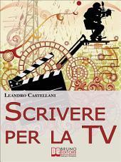 Scrivere per la TV. Come trasformare la tua idea in un progetto per la TV. (Ebook Italiano - Anteprima Gratis): Come trasformare la tua idea in un progetto per la TV