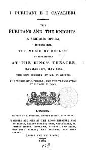 I puritani e i cavalieri. The Puritans and the knights, a serious opera. The music by Bellini. As represented at the King's theatre, Haymarket, May 1835. Tr. by F. Doca