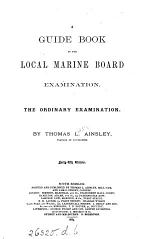 A guide book to the Local marine board examination. The ordinary examination. [With] The requisite elements from the Nautical almanac for 1865, for the exercises in Ainsley's Guide book. [With] The requisite elements from the Nautical almanac for 1887
