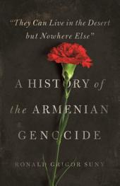 """They Can Live in the Desert but Nowhere Else"": A History of the Armenian Genocide: A History of the Armenian Genocide"
