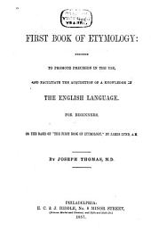 "The First Book of Etymology,designed to Promote Precision in the Use and Facilitate the Acquisition of a Knowledge of the English Language for Beginners: On the Basis of ""The First Book of Etymology"""